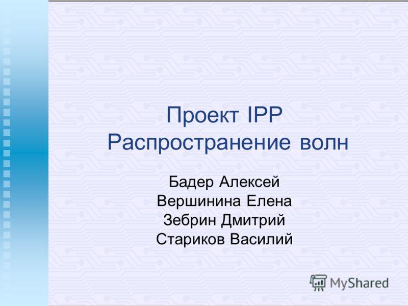 Проект IPP Распространение волн Бадер Алексей Вершинина Елена Зебрин Дмитрий Стариков Василий
