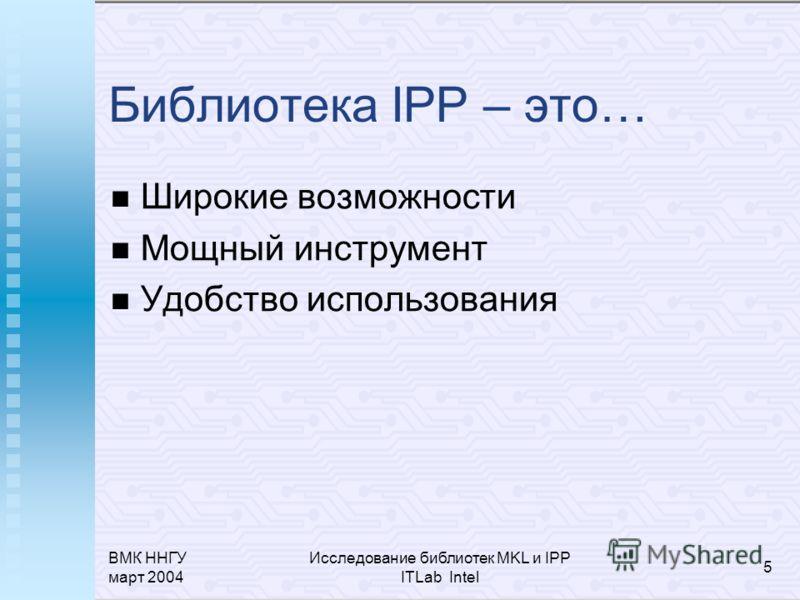 ВМК ННГУ март 2004 Исследование библиотек MKL и IPP ITLab Intel 5 Библиотека IPP – это… Широкие возможности Мощный инструмент Удобство использования