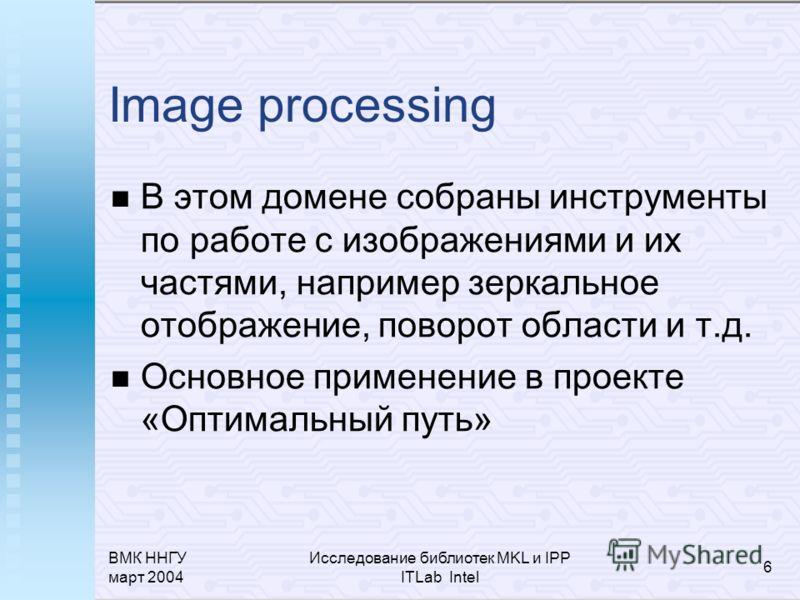 ВМК ННГУ март 2004 Исследование библиотек MKL и IPP ITLab Intel 6 Image processing В этом домене собраны инструменты по работе с изображениями и их частями, например зеркальное отображение, поворот области и т.д. Основное применение в проекте «Оптима