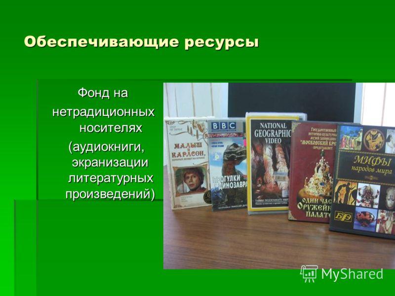 Обеспечивающие ресурсы Фонд на нетрадиционных носителях (аудиокниги, экранизации литературных произведений) (аудиокниги, экранизации литературных произведений)