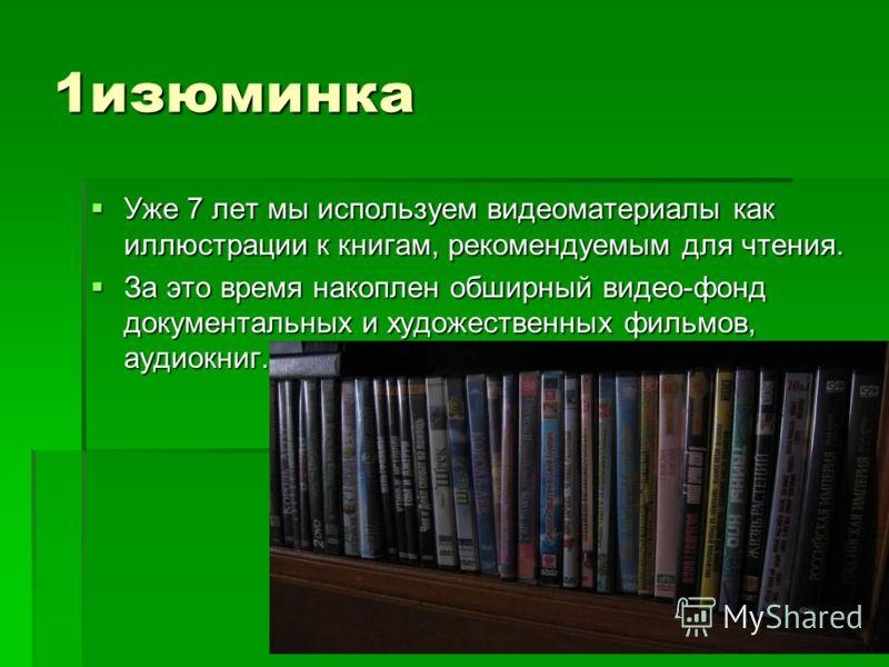 1изюминка Уже 7 лет мы используем видеоматериалы как иллюстрации к книгам, рекомендуемым для чтения. Уже 7 лет мы используем видеоматериалы как иллюстрации к книгам, рекомендуемым для чтения. За это время накоплен обширный видео-фонд документальных и