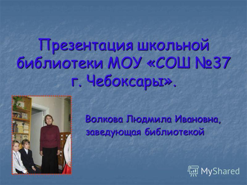 Презентация школьной библиотеки МОУ «СОШ 37 г. Чебоксары». Волкова Людмила Ивановна, заведующая библиотекой