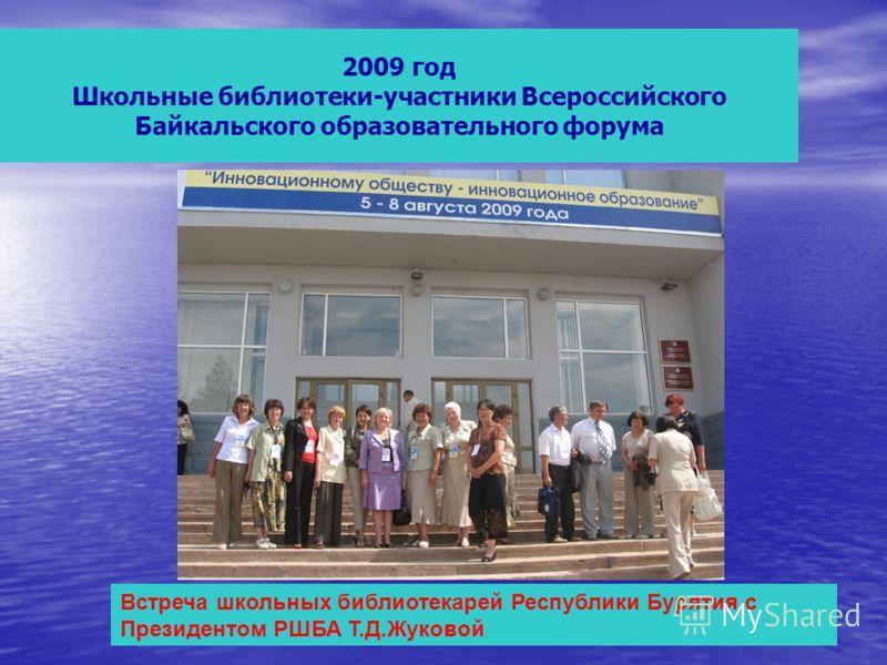 2009 год Школьные библиотеки-участники Всероссийского Байкальского образовательного форума Встреча школьных библиотекарей Республики Бурятия с Президентом РШБА Т.Д.Жуковой