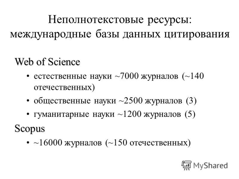 Неполнотекстовые ресурсы: международные базы данных цитирования Web of Science естественные науки ~7000 журналов (~140 отечественных) общественные науки ~2500 журналов (3) гуманитарные науки ~1200 журналов (5)Scopus ~16000 журналов (~150 отечественны