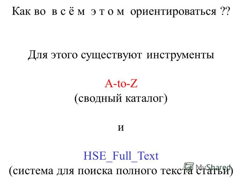 Как во в с ё м э т о м ориентироваться ?? Для этого существуют инструменты A-to-Z (сводный каталог) и HSE_Full_Text (система для поиска полного текста статьи)