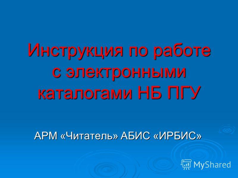 Инструкция по работе с электронными каталогами НБ ПГУ АРМ «Читатель» АБИС «ИРБИС»