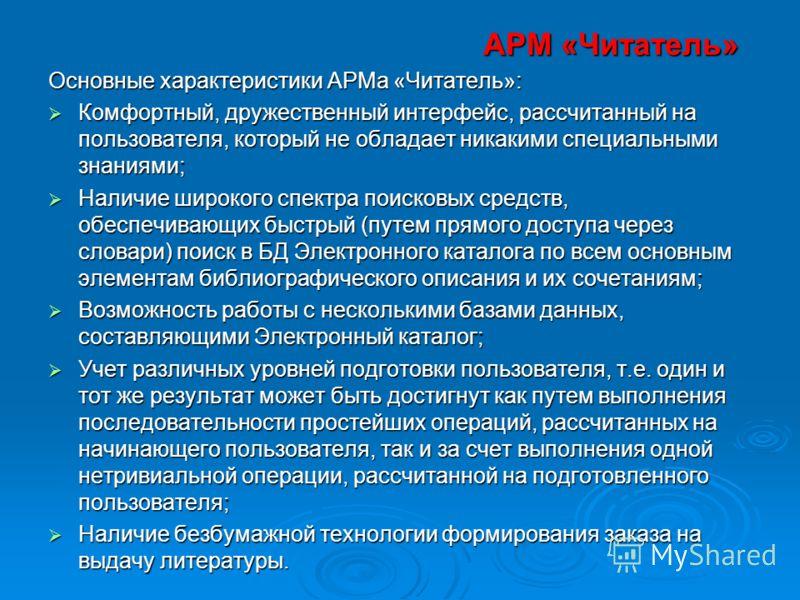 АРМ «Читатель» Основные характеристики АРМа «Читатель»: Комфортный, дружественный интерфейс, рассчитанный на пользователя, который не обладает никакими специальными знаниями; Комфортный, дружественный интерфейс, рассчитанный на пользователя, который