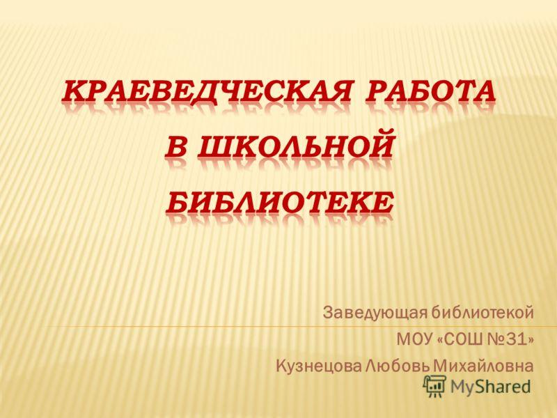 Заведующая библиотекой МОУ «СОШ 31» Кузнецова Любовь Михайловна