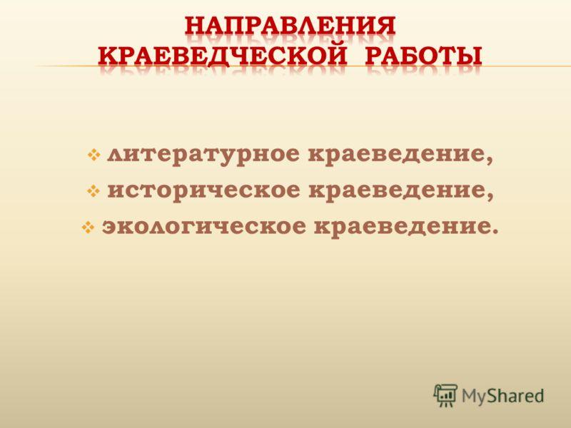 литературное краеведение, историческое краеведение, экологическое краеведение.