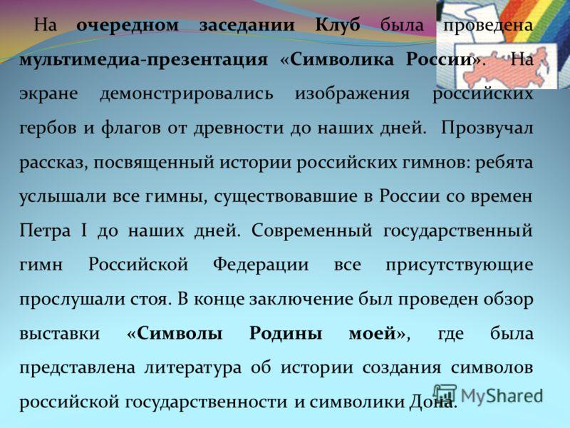 На очередном заседании Клуб была проведена мультимедиа-презентация «Символика России». На экране демонстрировались изображения российских гербов и флагов от древности до наших дней. Прозвучал рассказ, посвященный истории российских гимнов: ребята усл