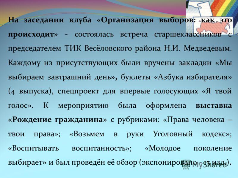 На заседании клуба «Организация выборов: как это происходит» - состоялась встреча старшеклассников с председателем ТИК Весёловского района Н.И. Медведевым. Каждому из присутствующих были вручены закладки «Мы выбираем завтрашний день», буклеты «Азбука