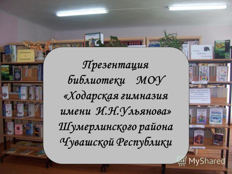 Презентация библиотеки МОУ «Ходарская гимназия имени И.Н.Ульянова» Шумерлинского района Чувашской Республики