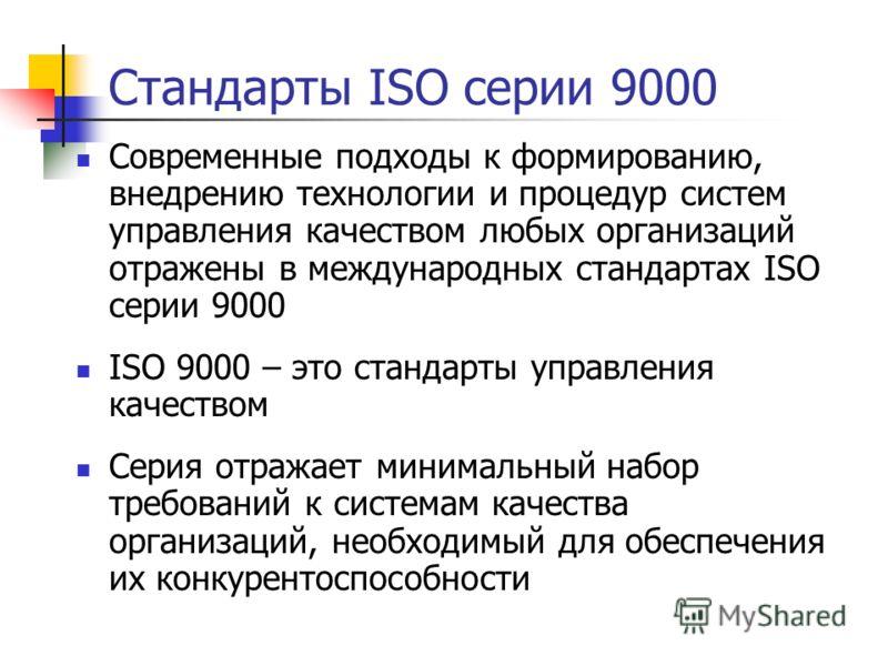 Стандарты ISO серии 9000 Современные подходы к формированию, внедрению технологии и процедур систем управления качеством любых организаций отражены в международных стандартах ISO серии 9000 ISO 9000 – это стандарты управления качеством Серия отражает