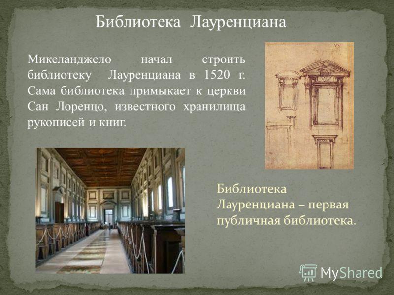 Библиотека Лауренциана Микеланджело начал строить библиотеку Лауренциана в 1520 г. Сама библиотека примыкает к церкви Сан Лоренцо, известного хранилища рукописей и книг. Библиотека Лауренциана – первая публичная библиотека.