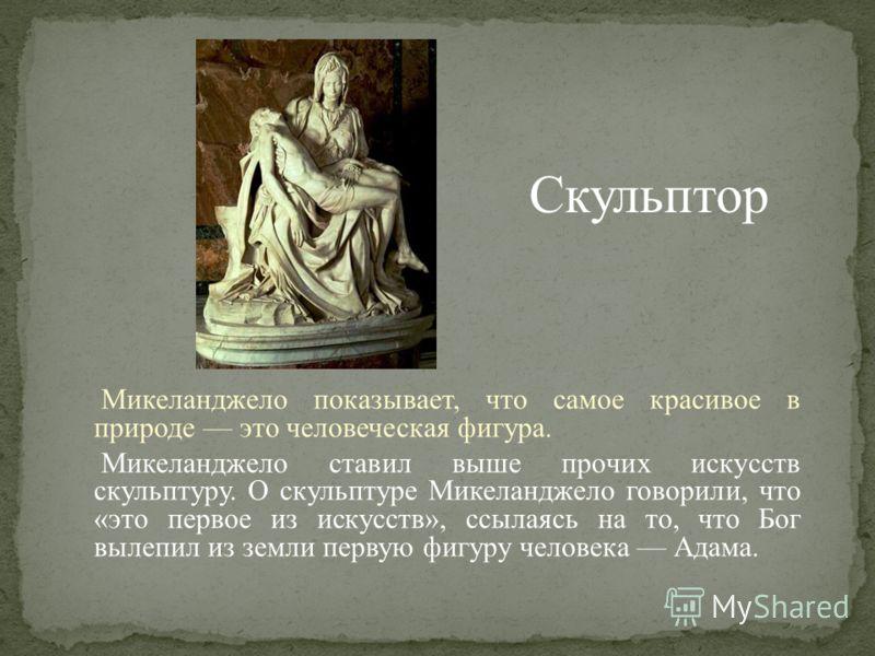 Микеланджело показывает, что самое красивое в природе это человеческая фигура. Микеланджело ставил выше прочих искусств скульптуру. О скульптуре Микеланджело говорили, что «это первое из искусств», ссылаясь на то, что Бог вылепил из земли первую фигу