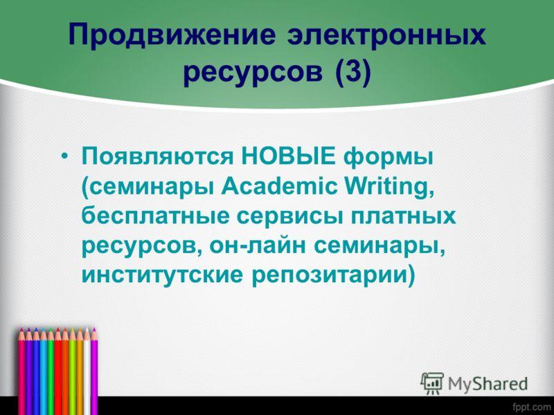 Продвижение электронных ресурсов (3) Появляются НОВЫЕ формы (семинары Academic Writing, бесплатные сервисы платных ресурсов, он-лайн семинары, институтские репозитарии)