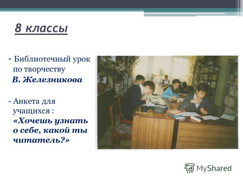 8 классы - Библиотечный урок по творчеству В. Железникова - Анкета для учащихся : «Хочешь узнать о себе, какой ты читатель?»