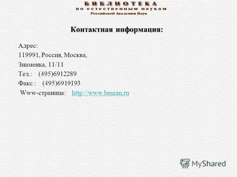 Контактная информация: Адрес: 119991, Россия, Москва, Знаменка, 11/11 Тел.: (495)6912289 Факс.: (495)6919193 Www-страница: http://www.benran.ruhttp://www.benran.ru