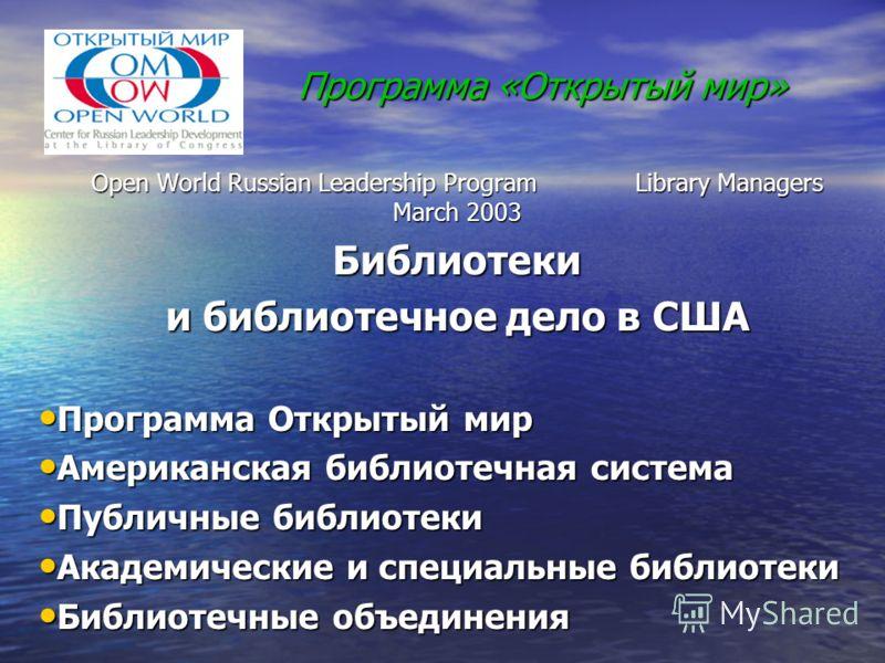 Программа «Открытый мир» Open World Russian Leadership Program Library Managers March 2003 Библиотеки и библиотечное дело в США Программа Открытый мир Программа Открытый мир Американская библиотечная система Американская библиотечная система Публичны
