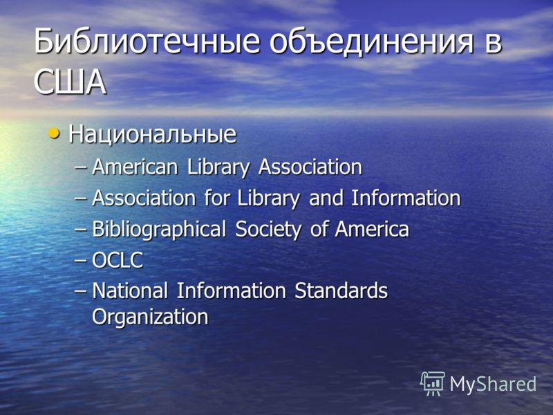 Библиотечные объединения в США Национальные Национальные –American Library Association –Association for Library and Information –Bibliographical Society of America –OCLC –National Information Standards Organization