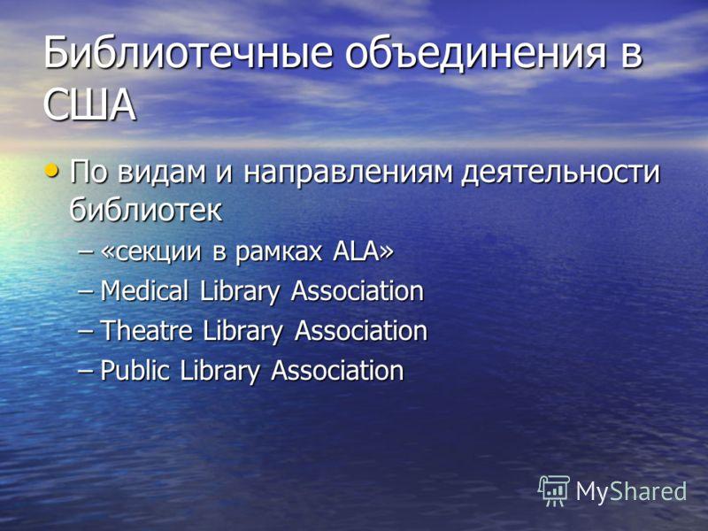 Библиотечные объединения в США По видам и направлениям деятельности библиотек По видам и направлениям деятельности библиотек –«секции в рамках ALA» –Medical Library Association –Theatre Library Association –Public Library Association