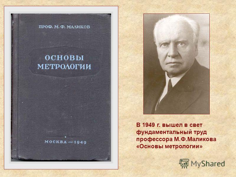В 1949 г. вышел в свет фундаментальный труд профессора М.Ф.Маликова «Основы метрологии»