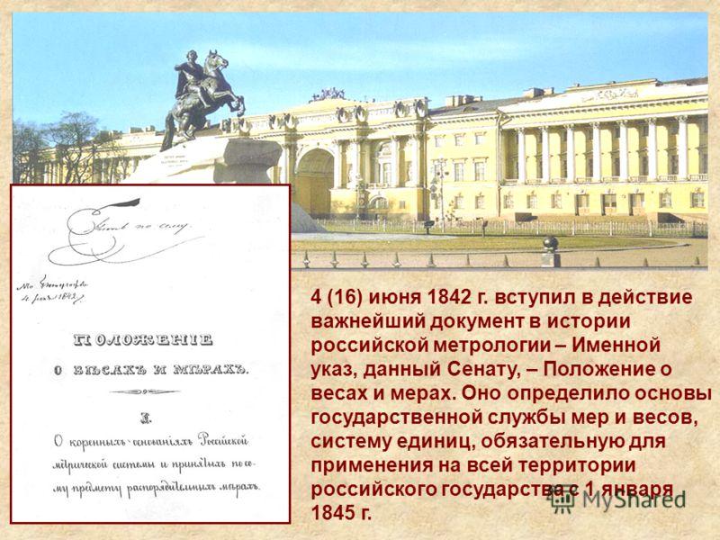 4 (16) июня 1842 г. вступил в действие важнейший документ в истории российской метрологии – Именной указ, данный Сенату, – Положение о весах и мерах. Оно определило основы государственной службы мер и весов, систему единиц, обязательную для применени