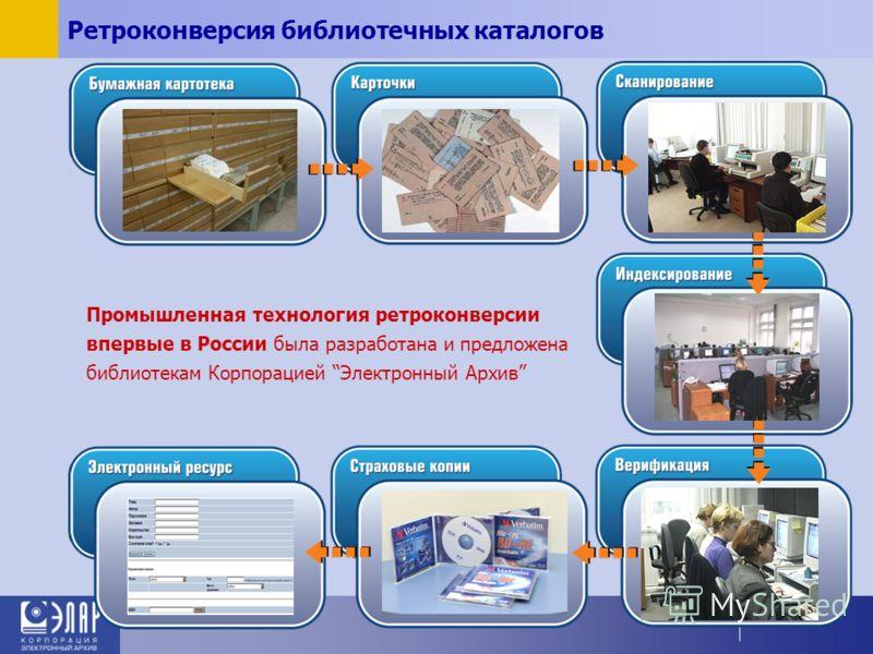 Ретроконверсия библиотечных каталогов Промышленная технология ретроконверсии впервые в России была разработана и предложена библиотекам Корпорацией Электронный Архив