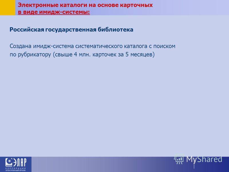 Российская государственная библиотека Создана имидж-система систематического каталога с поиском по рубрикатору (свыше 4 млн. карточек за 5 месяцев) Электронные каталоги на основе карточных в виде имидж-системы: