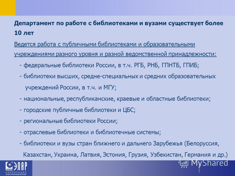 Департамент по работе с библиотеками и вузами существует более 10 лет Ведется работа с публичными библиотеками и образовательными учреждениями разного уровня и разной ведомственной принадлежности: - федеральные библиотеки России, в т.ч. РГБ, РНБ, ГПН