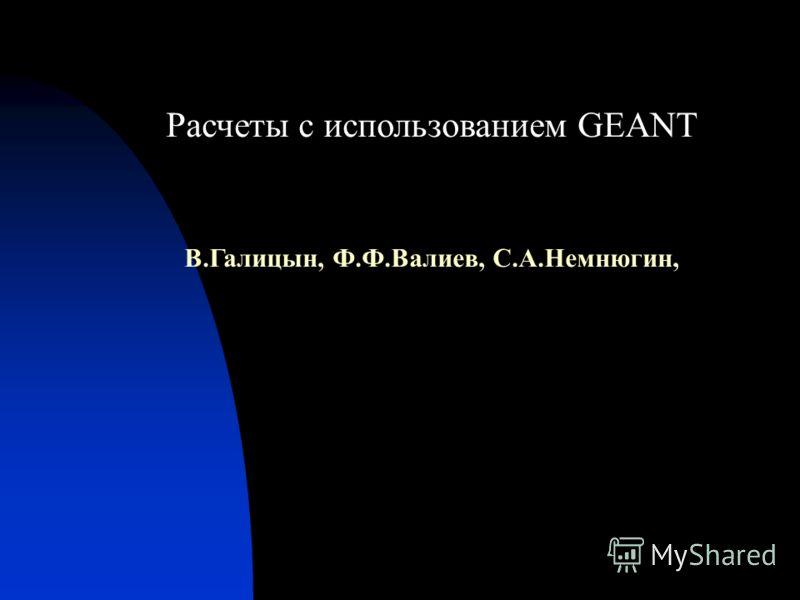 Расчеты с использованием GEANT В.Галицын, Ф.Ф.Валиев, С.А.Немнюгин,