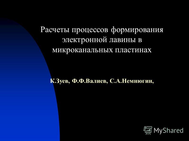 Расчеты процессов формирования электронной лавины в микроканальных пластинах К.Зуев, Ф.Ф.Валиев, С.А.Немнюгин,