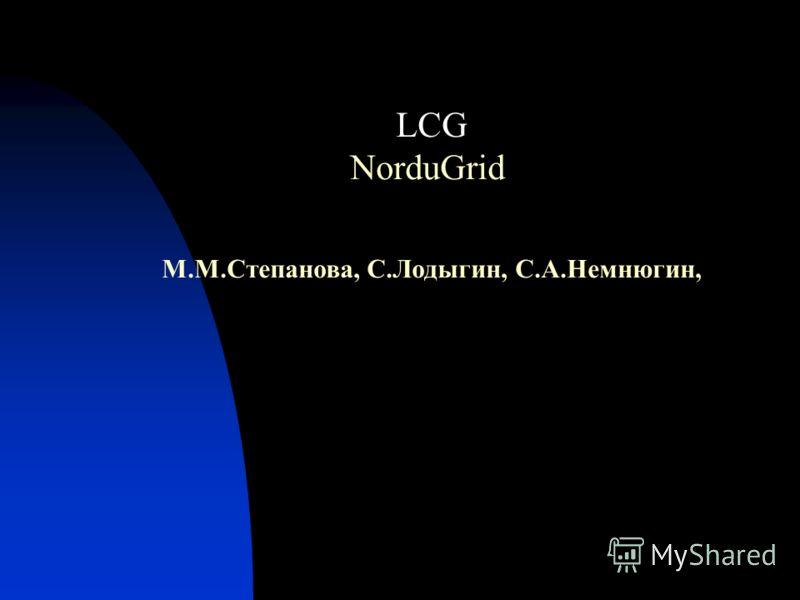 LCG NorduGrid М.М.Степанова, С.Лодыгин, С.А.Немнюгин,