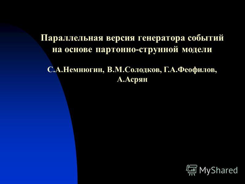 Параллельная версия генератора событий на основе партонно-струнной модели С.А.Немнюгин, В.М.Солодков, Г.А.Феофилов, А.Асрян