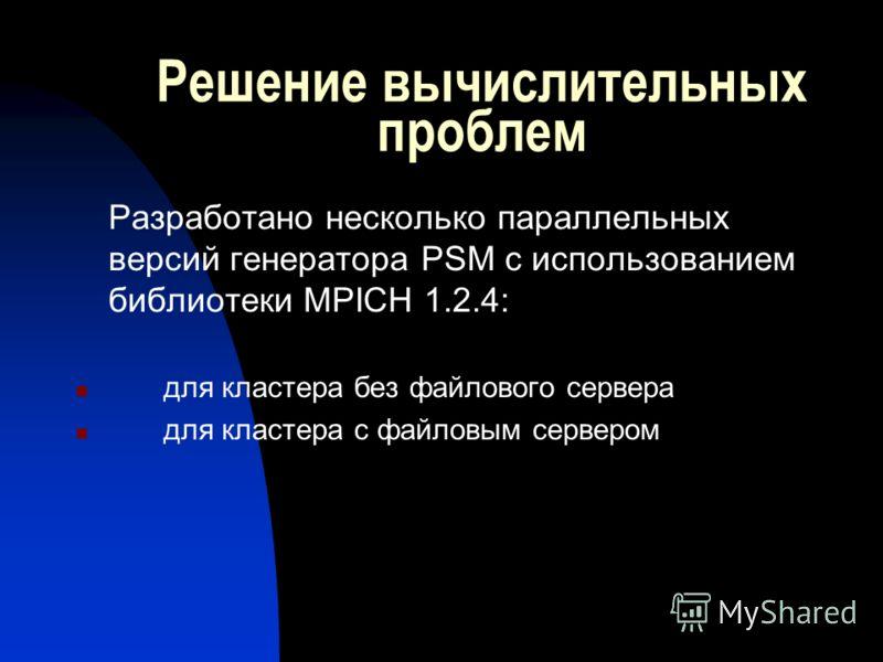 Решение вычислительных проблем Разработано несколько параллельных версий генератора PSM с использованием библиотеки MPICH 1.2.4: для кластера без файлового сервера для кластера с файловым сервером