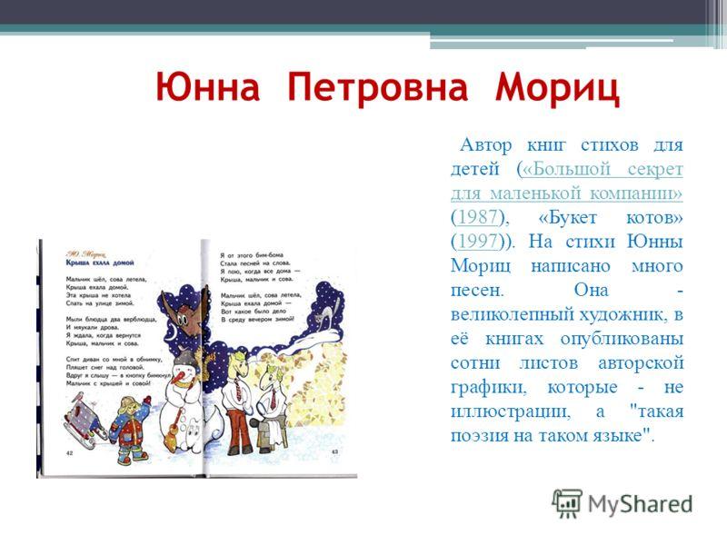 Автор книг стихов для детей («Большой секрет для маленькой компании» (1987), «Букет котов» (1997)). На стихи Юнны Мориц написано много песен. Она - великолепный художник, в её книгах опубликованы сотни листов авторской графики, которые - не иллюстрац