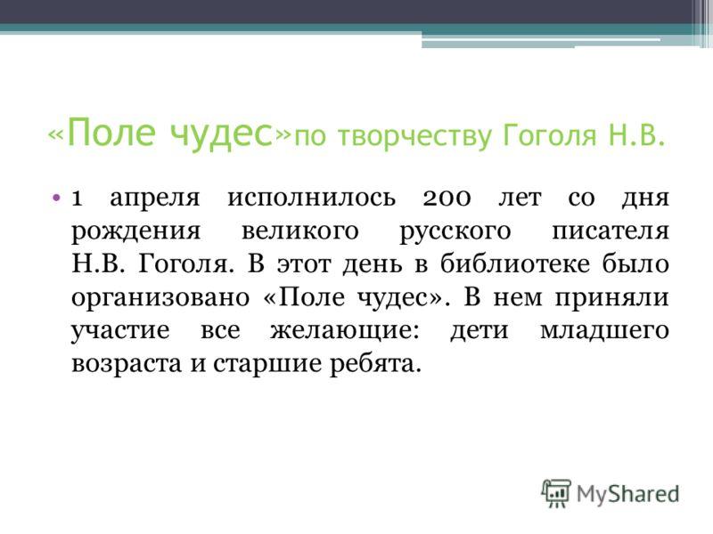 «Поле чудес» по творчеству Гоголя Н.В. 1 апреля исполнилось 200 лет со дня рождения великого русского писателя Н.В. Гоголя. В этот день в библиотеке было организовано «Поле чудес». В нем приняли участие все желающие: дети младшего возраста и старшие