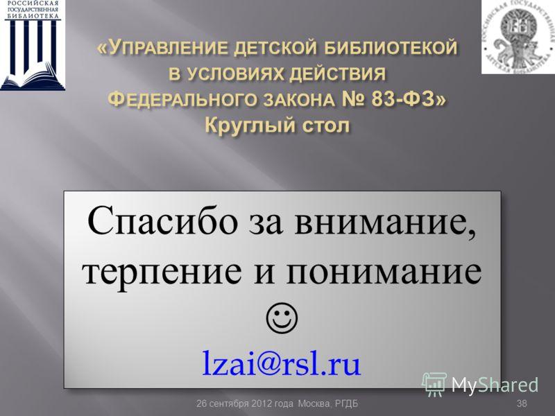 38 Спасибо за внимание, терпение и понимание lzai@rsl.ru Спасибо за внимание, терпение и понимание lzai@rsl.ru 26 сентября 2012 года Москва, РГДБ