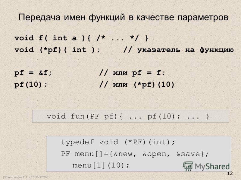 ©Павловская Т.А. (СПбГУ ИТМО) 12 Передача имен функций в качестве параметров void f( int a ){ /*... */ } void (*pf)( int );// указатель на функцию pf = &f;// или pf = f; pf(10);// или (*pf)(10) void fun(PF pf){... pf(10);... } typedef void (*PF)(int)