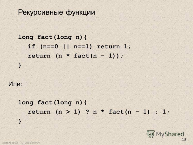 ©Павловская Т.А. (СПбГУ ИТМО) 15 Рекурсивные функции long fact(long n){ if (n==0 || n==1) return 1; return (n * fact(n - 1)); } Или: long fact(long n){ return (n > 1) ? n * fact(n - 1) : 1; }