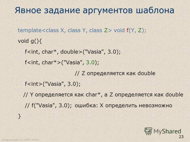 ©Павловская Т.А. (СПбГУ ИТМО) 23 Явное задание аргументов шаблона template void f(Y, Z); void g(){ f (