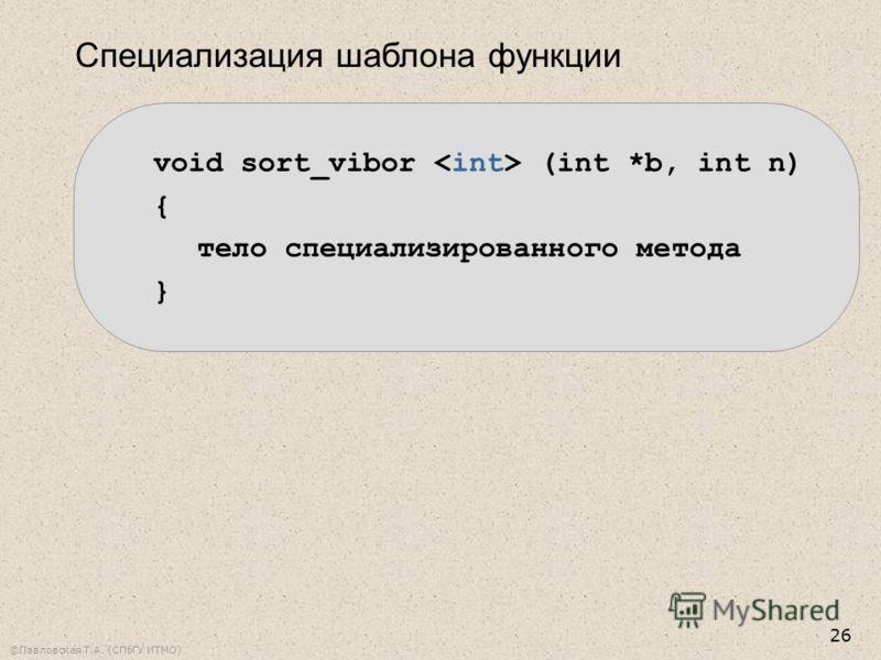 ©Павловская Т.А. (СПбГУ ИТМО) 26 Специализация шаблона функции void sort_vibor (int *b, int n) { тело специализированного метода }