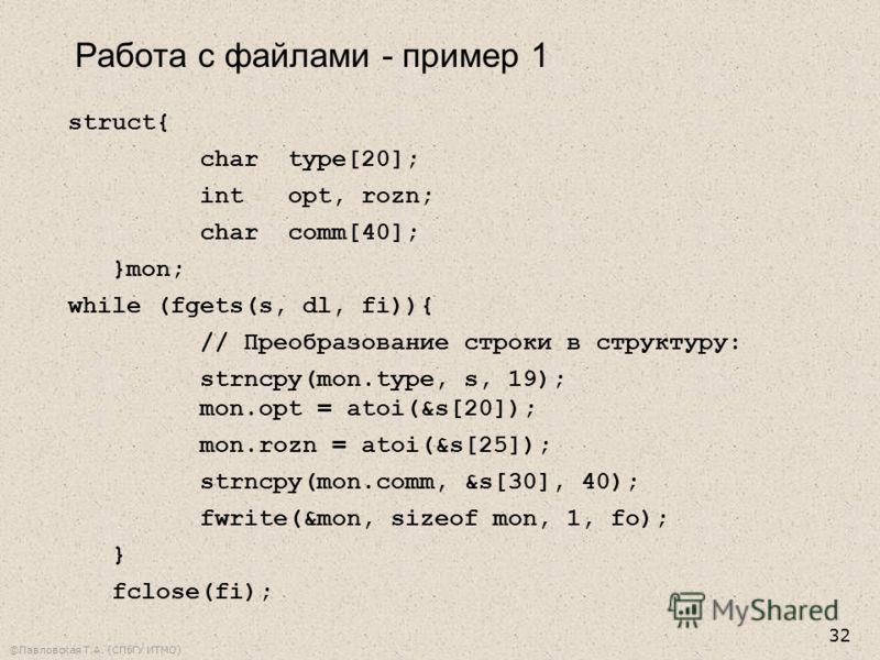 ©Павловская Т.А. (СПбГУ ИТМО) 32 struct{ chartype[20]; intopt, rozn; charcomm[40]; }mon; while (fgets(s, dl, fi)){ // Преобразование строки в структуру: strncpy(mon.type, s, 19); mon.opt = atoi(&s[20]); mon.rozn = atoi(&s[25]); strncpy(mon.comm, &s[3