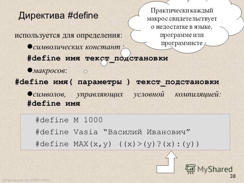 ©Павловская Т.А. (СПбГУ ИТМО) 38 используется для определения: символических констант : #define имя текст_подстановки макросов: #define имя( параметры ) текст_подстановки символов, управляющих условной компиляцией: #define имя Директива #define #defi