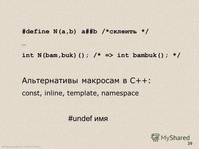 ©Павловская Т.А. (СПбГУ ИТМО) 39 #define N(a,b) a##b/*склеить */ … int N(bam,buk)(); /* => int bambuk(); */ Альтернативы макросам в С++: const, inline, template, namespace #undef имя