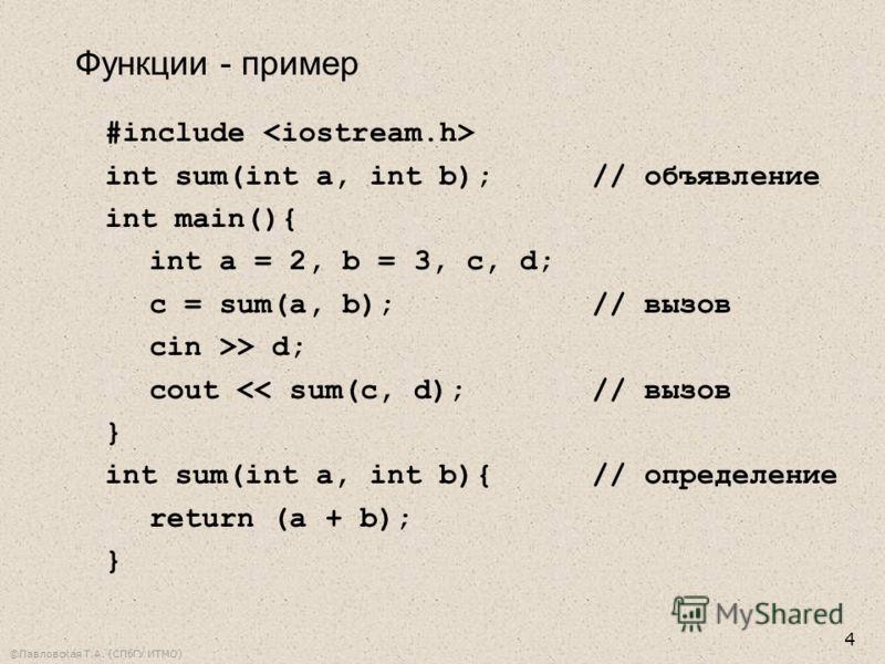 ©Павловская Т.А. (СПбГУ ИТМО) 4 #include int sum(int a, int b);// объявление int main(){ int a = 2, b = 3, c, d; c = sum(a, b);// вызов cin >> d; cout