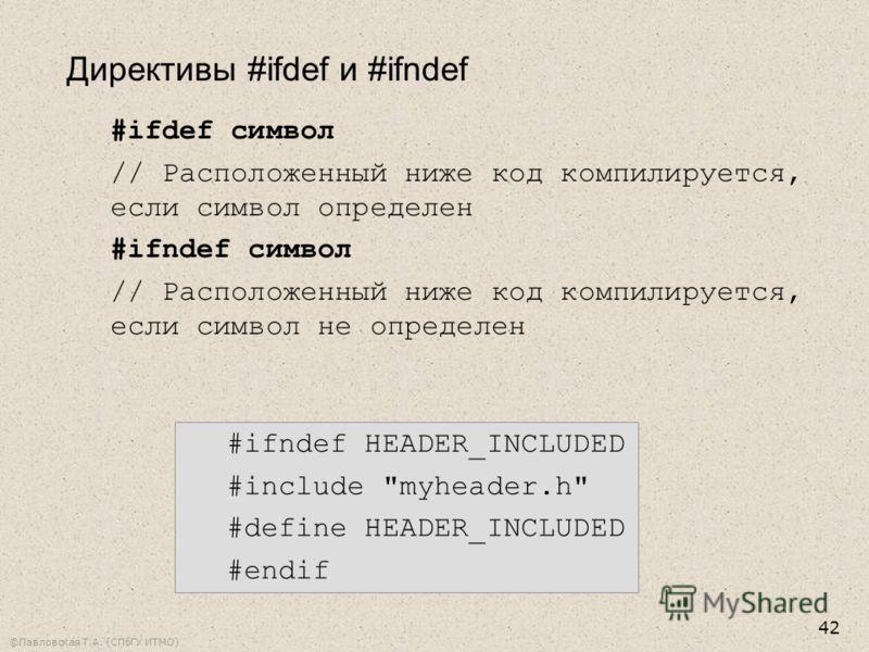 ©Павловская Т.А. (СПбГУ ИТМО) 42 #ifdef символ // Расположенный ниже код компилируется, если символ определен #ifndef символ // Расположенный ниже код компилируется, если символ не определен #ifndef HEADER_INCLUDED #include