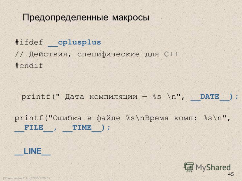 ©Павловская Т.А. (СПбГУ ИТМО) 45 Предопределенные макросы #ifdef __cplusplus // Действия, специфические для С++ #endif printf( Дата компиляции %s \n, __DATE__); printf(Ошибка в файле %s\nВремя комп: %s\n, __FILE__, __TIME__); __LINE__