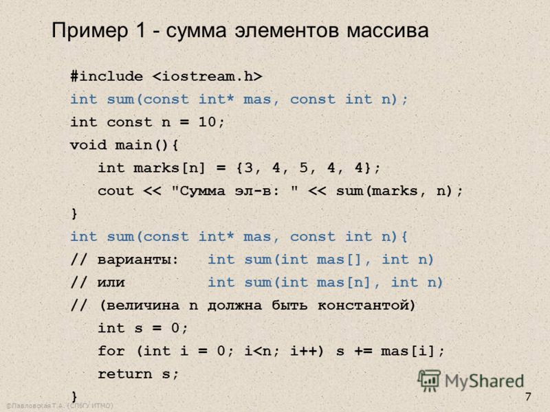 ©Павловская Т.А. (СПбГУ ИТМО) 7 #include int sum(const int* mas, const int n); int const n = 10; void main(){ int marks[n] = {3, 4, 5, 4, 4}; cout