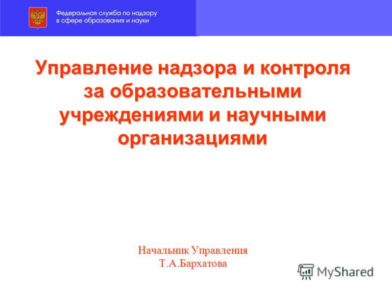 Управление надзора и контроля за образовательными учреждениями и научными организациями Начальник Управления Т.А.Бархатова